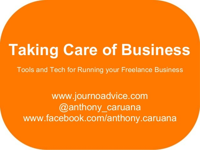 Taking Care of Business Tools and Tech for Running your Freelance Business        www.journoadvice.com         @anthony_ca...