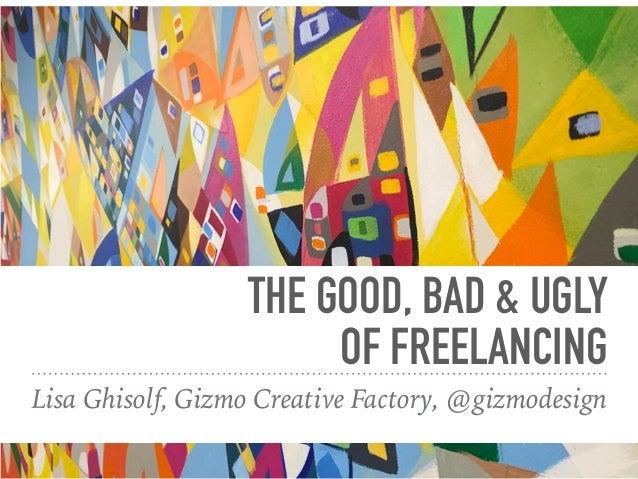 THE GOOD, BAD & UGLY OF FREELANCING Lisa Ghisolf, Gizmo Creative Factory, @gizmodesign