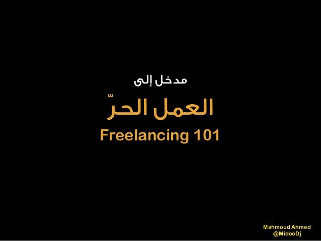 إﻟﻰ ﻣﺪﺧﻞ ّﺮاﻟﺤ اﻟﻌﻤﻞ Freelancing 101 Mahmoud Ahmed @MidooDj