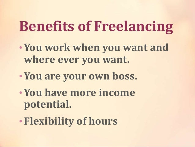 Benefits of Freelancing • You work when you want and where ever you want. • You are your own boss. • You have more income ...