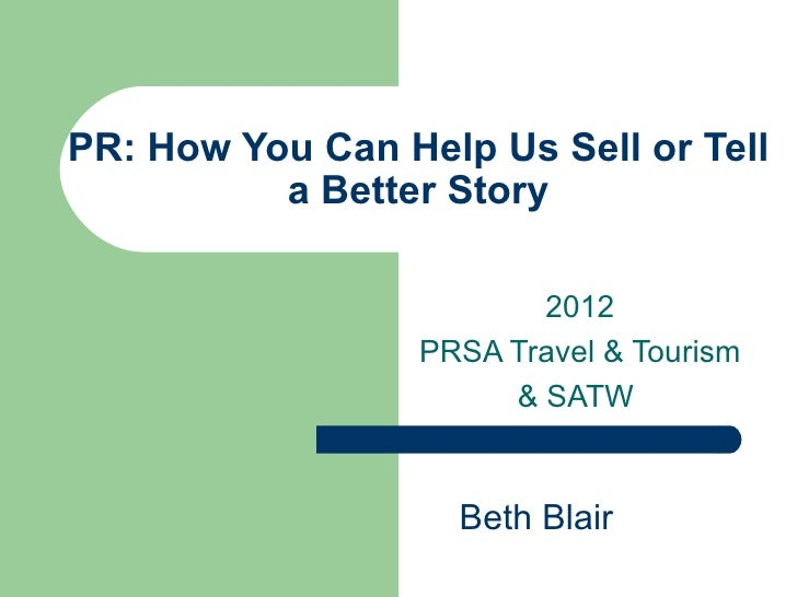 PR: How You Can Help Us Sell or Tell          a Better Story                         2012                  PRSA Travel & T...