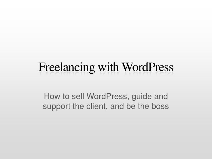 Freelancing with WordPress<br />How to sell WordPress, guide and support the client, and be the boss<br />