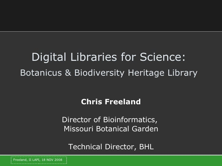 Digital Libraries for Science:   Botanicus & Biodiversity Heritage Library   Chris Freeland Director of Bioinformatics,  M...