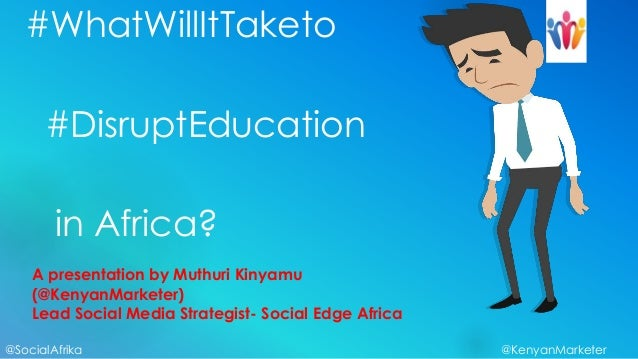 #WhatWillItTaketo      #DisruptEducation        in Africa?    A presentation by Muthuri Kinyamu    (@KenyanMarketer)    Le...