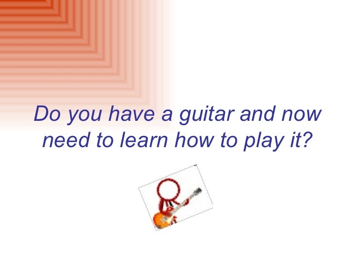 Do you have a guitar and now need to learn how to play it?