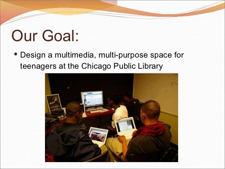 Our Goal: <ul><li>Design a multimedia, multi-purpose space for teenagers at the Chicago Public Library </li></ul>