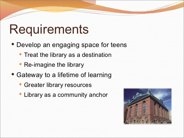 Requirements <ul><li>Develop an engaging space for teens </li></ul><ul><ul><li>Treat the library as a destination </li></u...