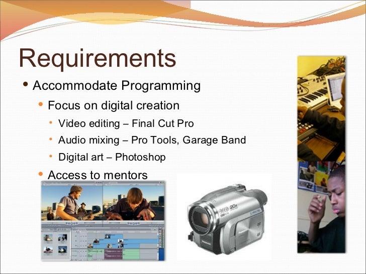 <ul><li>Accommodate Programming </li></ul><ul><ul><li>Focus on digital creation </li></ul></ul><ul><ul><ul><li>Video editi...