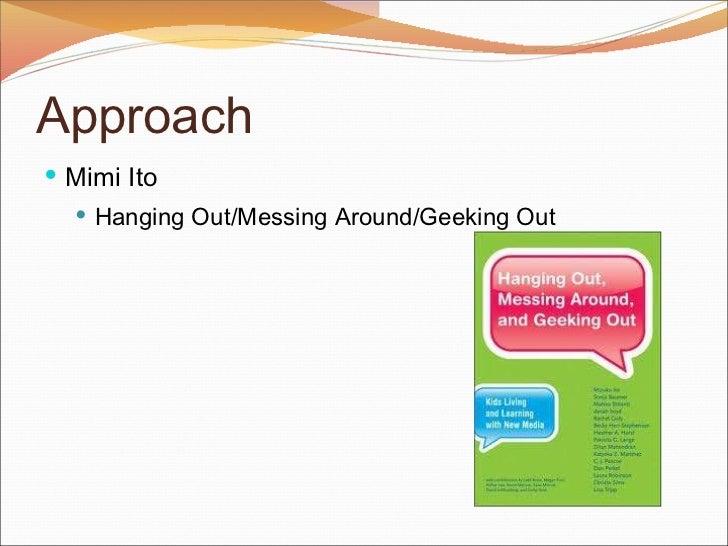 Approach <ul><li>Mimi Ito  </li></ul><ul><ul><li>Hanging Out/Messing Around/Geeking Out </li></ul></ul>