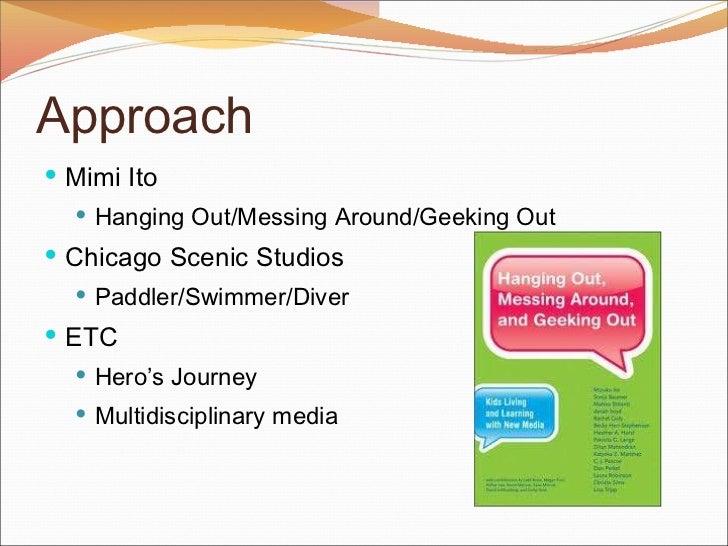 Approach <ul><li>Mimi Ito  </li></ul><ul><ul><li>Hanging Out/Messing Around/Geeking Out </li></ul></ul><ul><li>Chicago Sce...