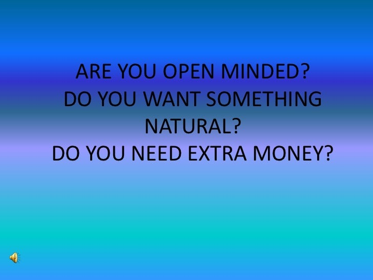 ARE YOU OPEN MINDED?DO YOU WANT SOMETHING NATURAL?DO YOU NEED EXTRA MONEY?<br />
