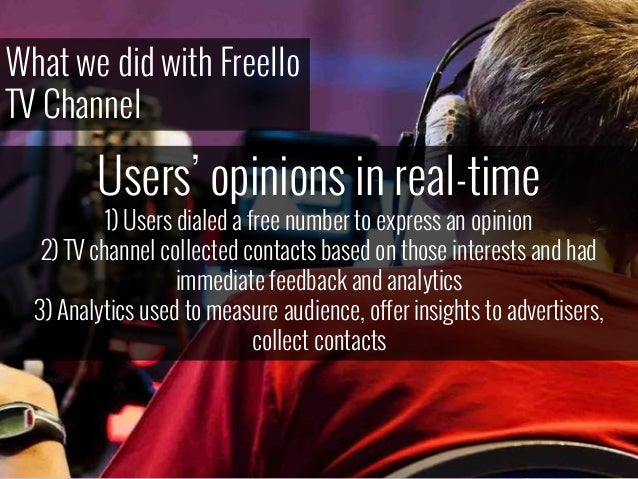What we did with Freello TV Channel Users' opinions in real-time 1) Users dialed a free number to express an opinion 2) TV...