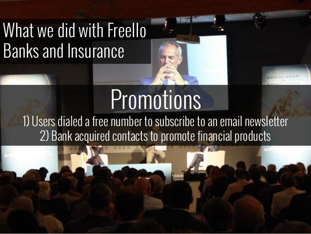 What we did with Freello Banks and Insurance Promotions 1) Users dialed a free number to subscribe to an email newsletter ...