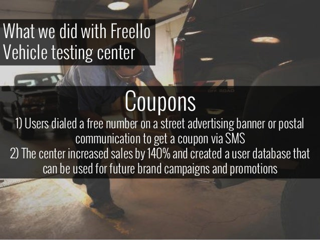 What we did with Freello Vehicle testing center Coupons 1) Users dialed a free number on a street advertising banner or po...