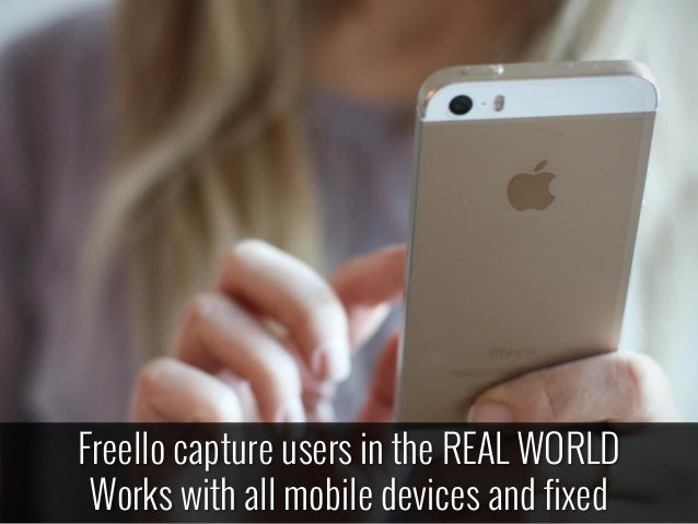 Freello capture users in the REAL WORLD Works with all mobile devices and fixed
