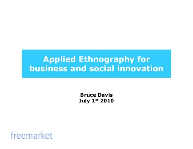 Applied Ethnography for business and social innovation Bruce Davis July 1st 2010