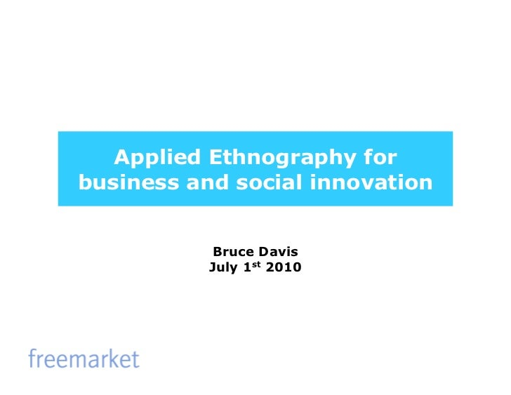 Applied Ethnography forbusiness and social innovation           Bruce Davis           July 1st 2010