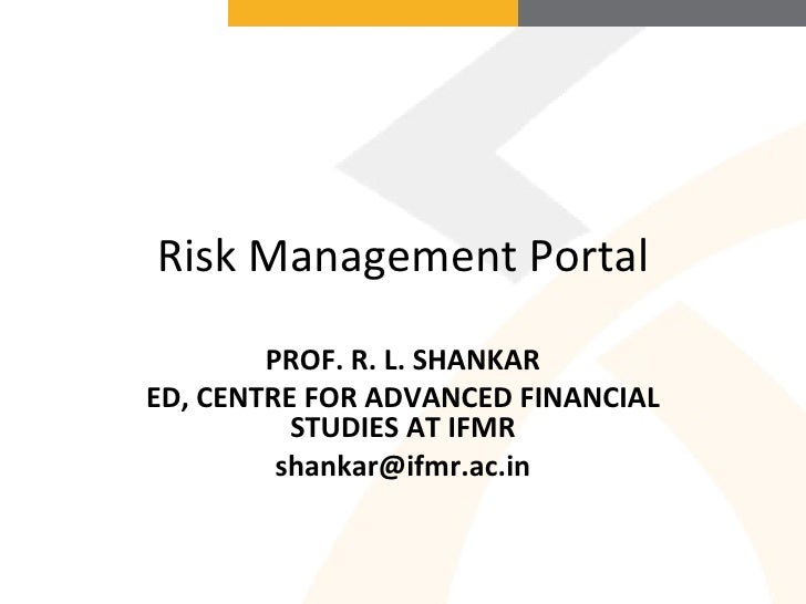 Risk Management Portal PROF. R. L. SHANKAR ED, CENTRE FOR ADVANCED FINANCIAL STUDIES AT IFMR [email_address]