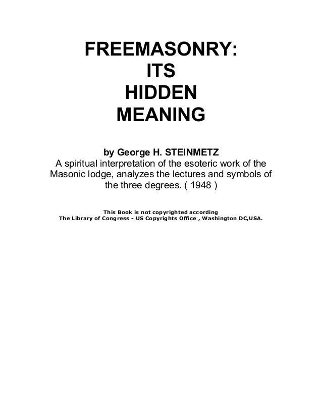 FREEMASONRY: ITS HIDDEN MEANING By George H. STEINMETZ A Spiritual  Interpretation Of The Esoteric ...