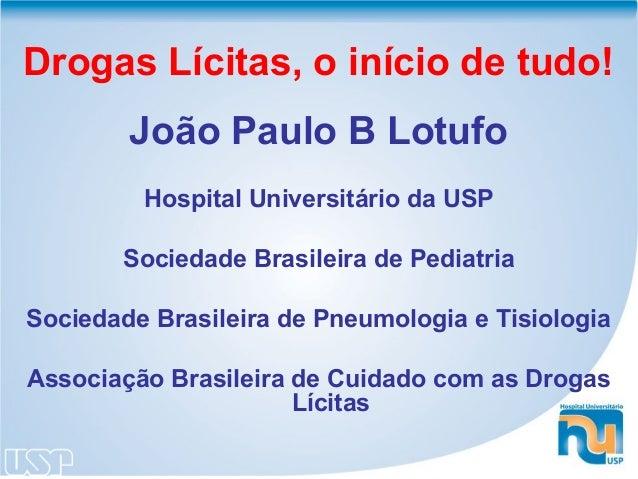 Drogas Lícitas, o início de tudo!        João Paulo B Lotufo         Hospital Universitário da USP       Sociedade Brasile...