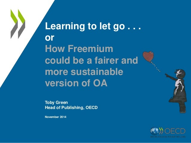 Learning to let go . . .  or  How Freemium  could be a fairer and  more sustainable  version of OA  Toby Green  Head of Pu...