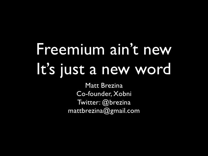 Freemium ain't new It's just a new word          Matt Brezina       Co-founder, Xobni       Twitter: @brezina     mattbrez...
