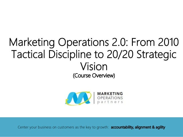 Marketing Operations 2.0: From 2010 Tactical Discipline to 20/20 Strategic Vision (Course Overview) Center your business o...