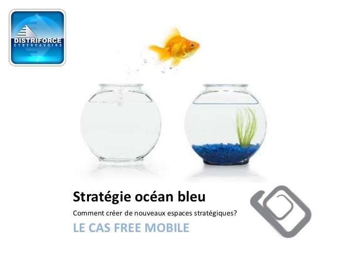 Stratégie océan bleuComment créer de nouveaux espaces stratégiques?LE CAS FREE MOBILE