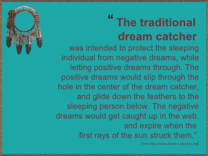 The traditional  dream catcher   was intended to protect the sleeping individual from negative dreams, while letting posit...