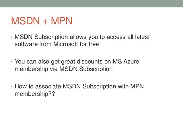 MSDN + MPN • MSDN Subscription allows you to access all latest software from Microsoft for free • You can also get great d...