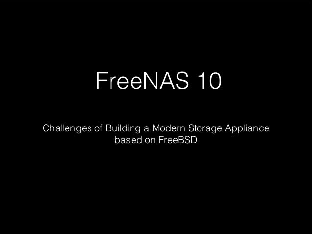 FreeNAS 10: Challenges of Building a Modern Storage