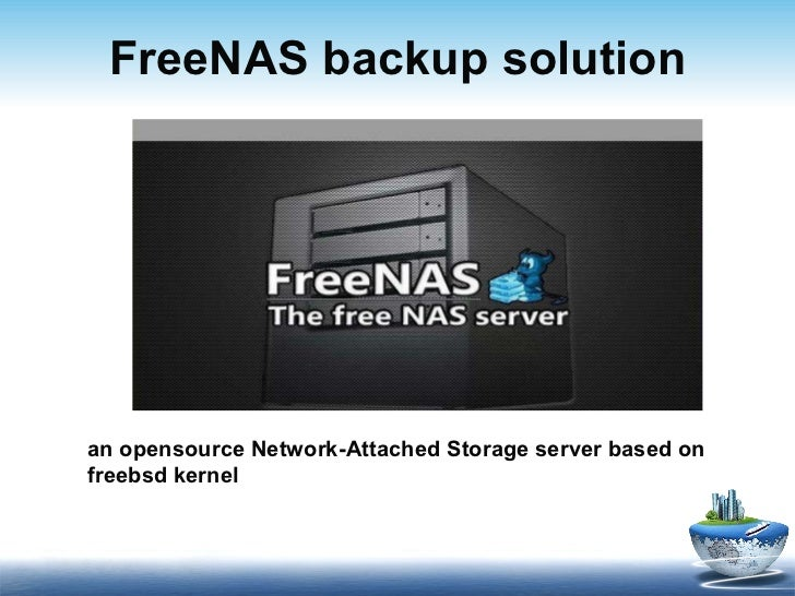 FreeNAS  backup solution a n opensource   N etwork- A ttached  S torage server  based on freebsd kernel