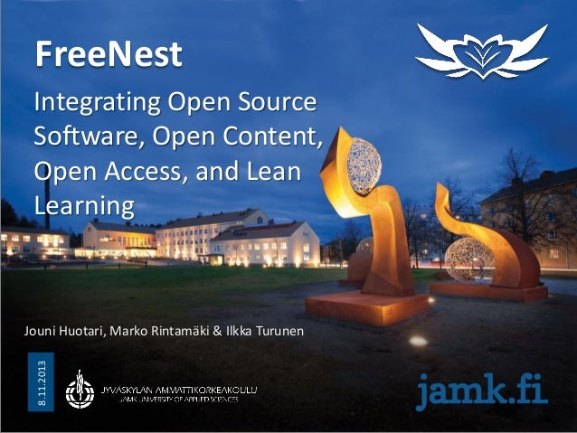 FreeNest Integrating Open Source Software, Open Content, Open Access, and Lean Learning  8.11.2013  Jouni Huotari, Marko R...