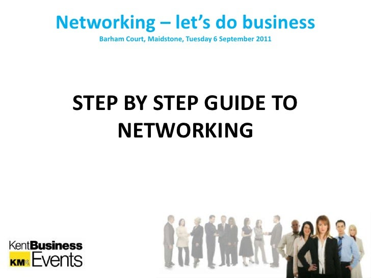 Networking – let's do business<br />Barham Court, Maidstone, Tuesday 6 September 2011<br />STEP BY STEP GUIDE TO NETWORKIN...