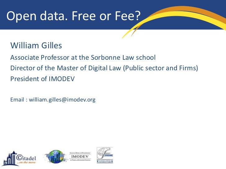 Open data. Free or Fee?William GillesAssociate Professor at the Sorbonne Law schoolDirector of the Master of Digital Law (...