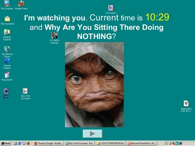 I'm watching you. Current time is 10:29 and Why Are You Sitting There Doing NOTHING?
