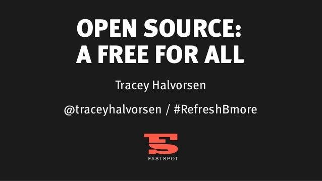 OPEN SOURCE:  A FREE FOR ALL        Tracey Halvorsen@traceyhalvorsen / #RefreshBmore
