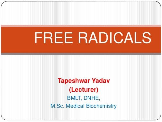Tapeshwar Yadav (Lecturer) BMLT, DNHE, M.Sc. Medical Biochemistry FREE RADICALS