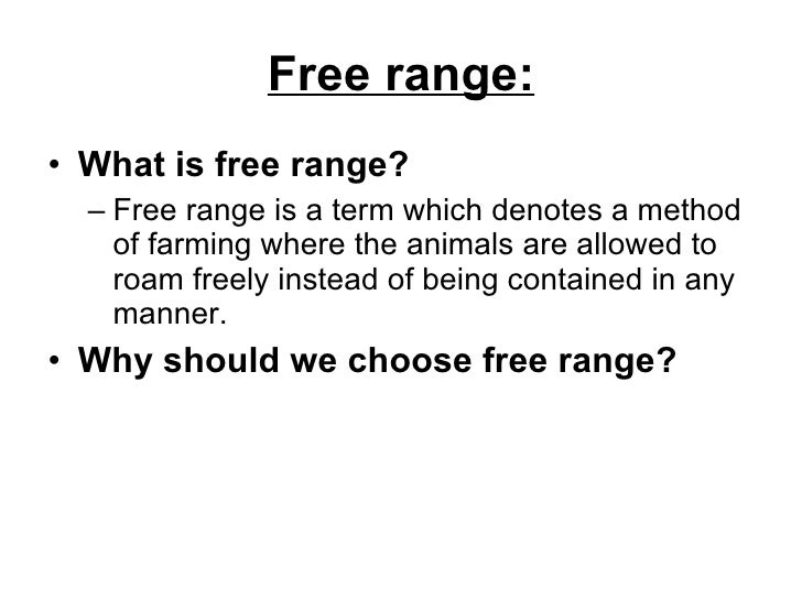 Free range: <ul><li>What is free range?   </li></ul><ul><ul><li>Free range is a term which denotes a method of farming whe...
