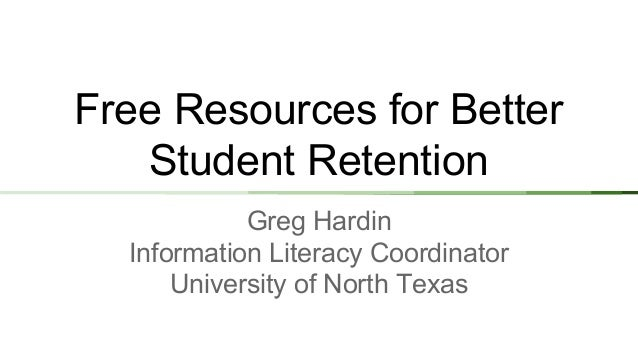 Free Resources for Better Student Retention Greg Hardin Information Literacy Coordinator University of North Texas