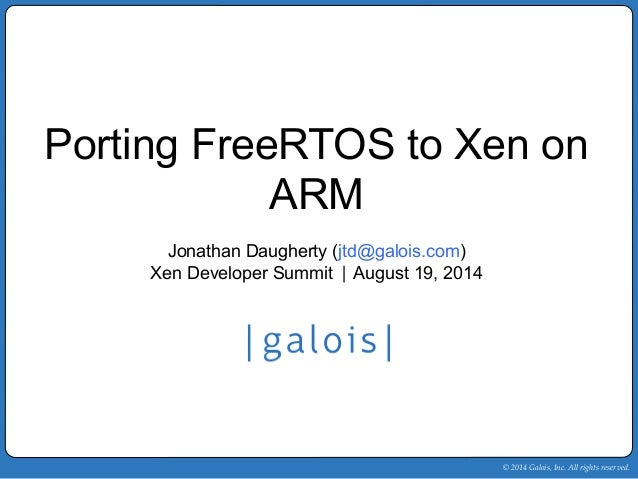 Porting FreeRTOS to Xen on  © 2014 Galois, Inc. All rights reserved.  ARM  Jonathan Daugherty (jtd@galois.com)  Xen Develo...