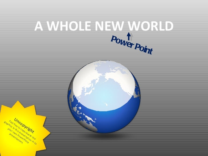 A WHOLE NEW WORLD Feel free to copy+paste the graphics in this presentation in to your own PowerPoint presentations . Unco...