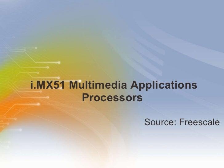 i.MX51 Multimedia Applications Processors  <ul><li>Source: Freescale </li></ul>