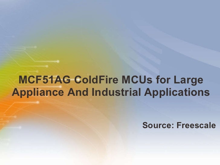 MCF51AG ColdFire MCUs for Large Appliance And Industrial Applications <ul><li>Source: Freescale </li></ul>