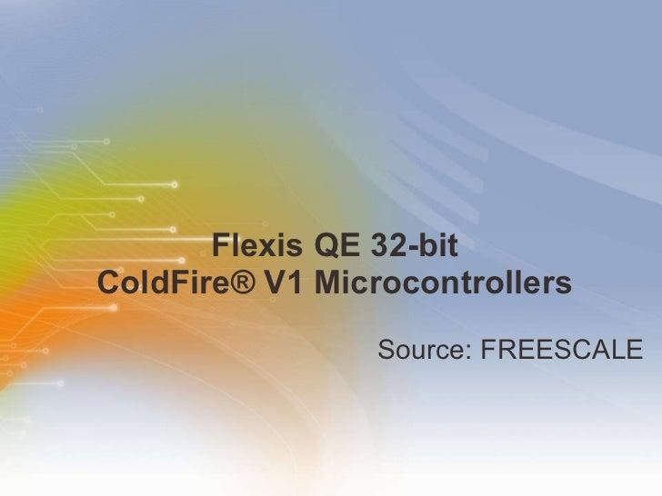 Flexis QE 32-bit  ColdFire® V1 Microcontrollers  <ul><li>Source: FREESCALE </li></ul>