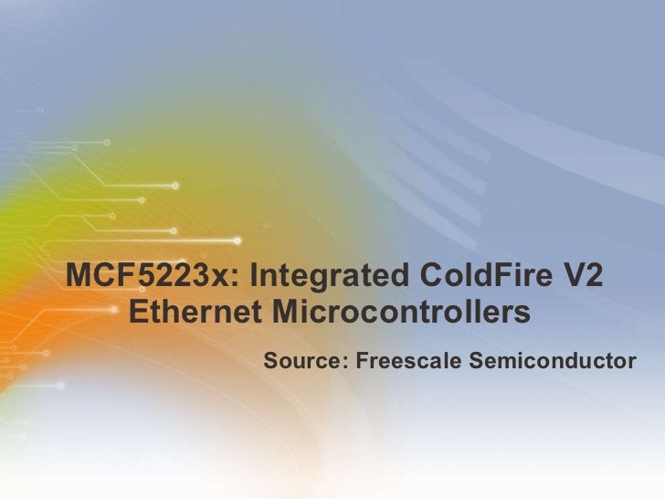 MCF5223x: Integrated ColdFire V2 Ethernet Microcontrollers  <ul><li>Source: Freescale Semiconductor </li></ul>