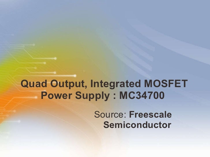 Quad Output, Integrated MOSFET Power Supply : MC34700  <ul><li>Source:  Freescale Semiconductor   </li></ul>