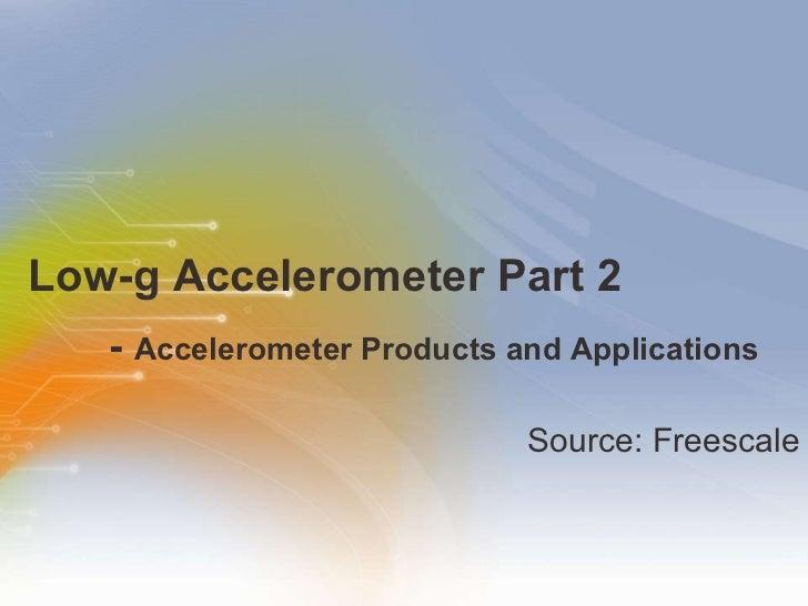 Low-g Accelerometer Part 2 -  Accelerometer Products and Applications <ul><li>Source: Freescale </li></ul>