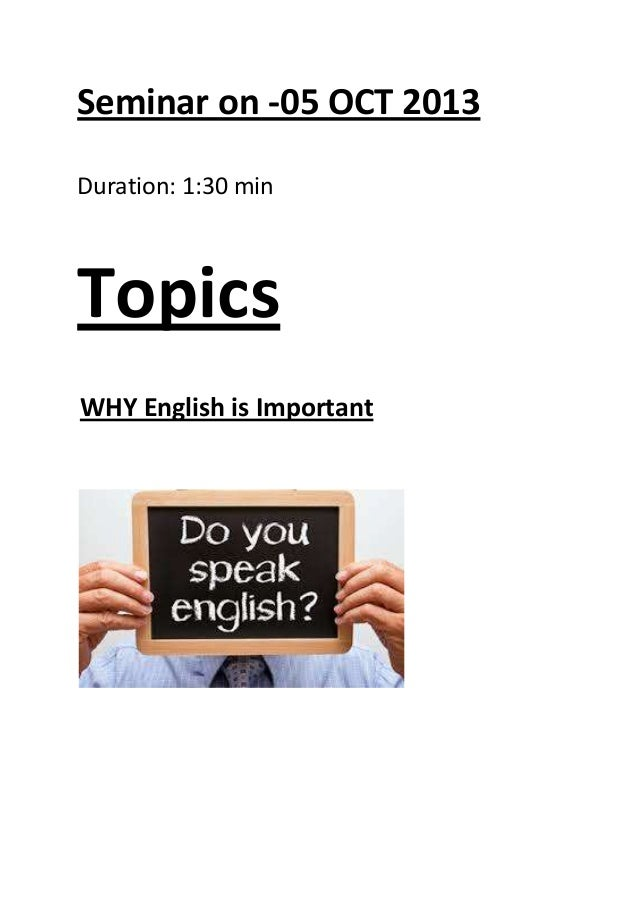 Seminar on -05 OCT 2013 Duration: 1:30 min Topics WHY English is Important
