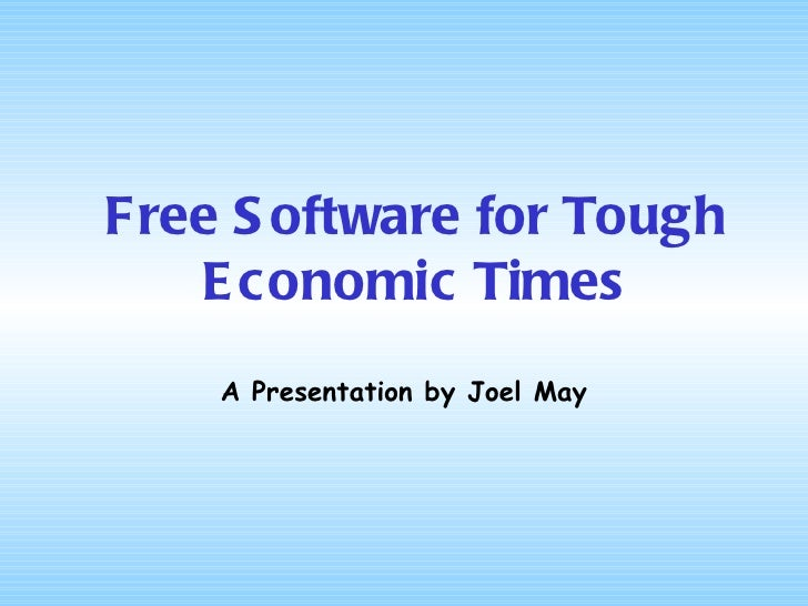 Free Software for Tough Economic Times A Presentation by Joel May